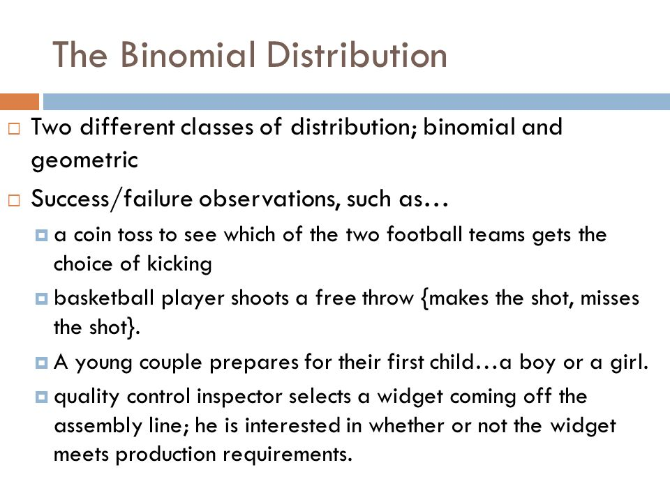 The Binomial Distribution Two different classes of distribution; binomial and geometric Success/failure observations, such as… a coin toss to see whic