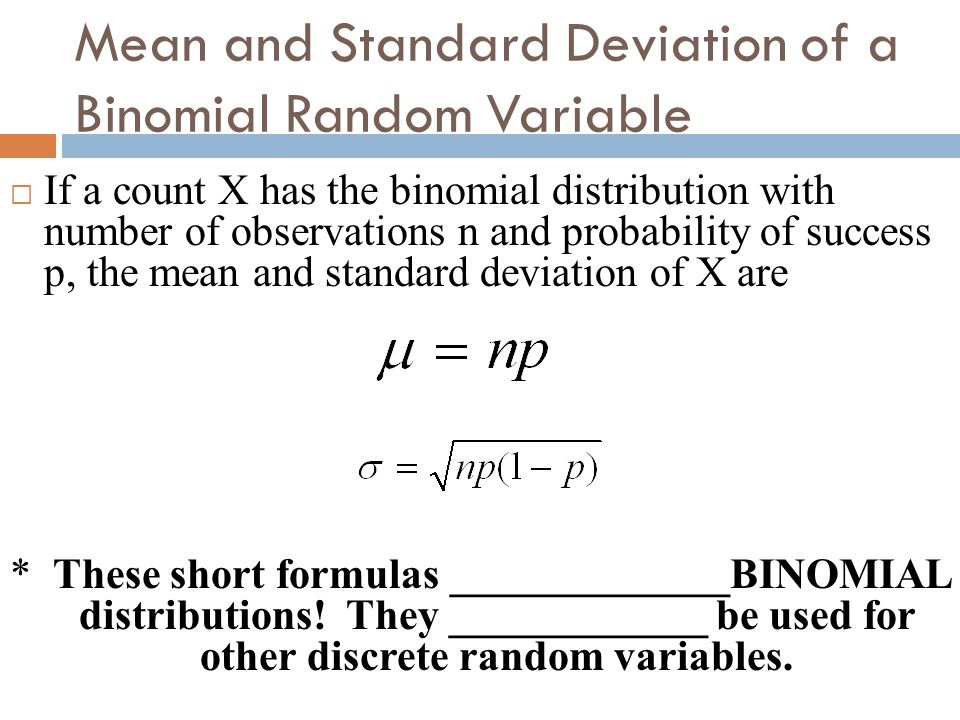 Mean and Standard Deviation of a Binomial Random Variable If a count X has the binomial distribution with number of observations n and probability of
