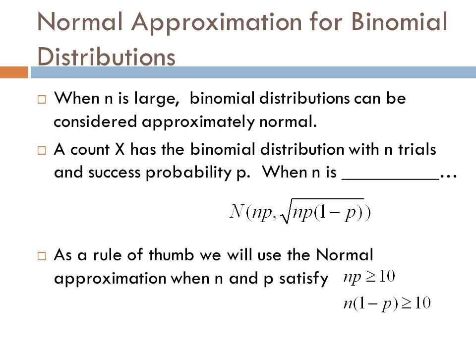 Normal Approximation for Binomial Distributions When n is large, binomial distributions can be considered approximately normal. A count X has the bino