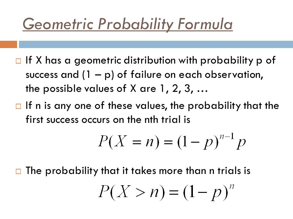 Geometric Probability Formula If X has a geometric distribution with probability p of success and (1 – p) of failure on each observation, the possible