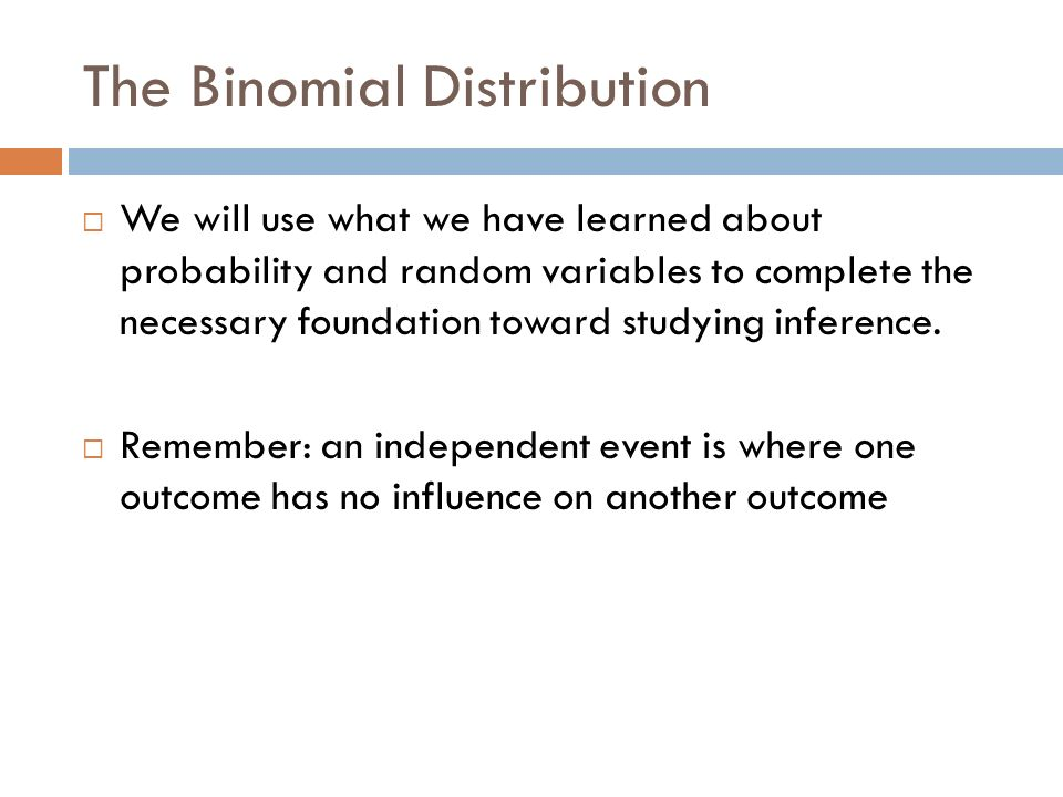The Binomial Distribution We will use what we have learned about probability and random variables to complete the necessary foundation toward studying