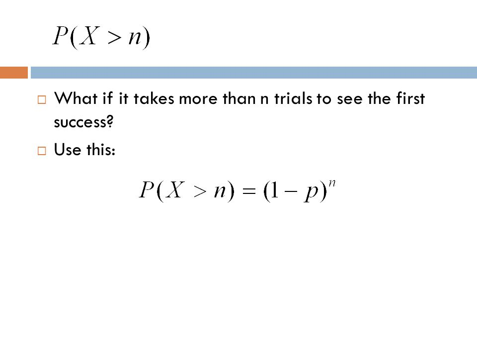 What if it takes more than n trials to see the first success? Use this: