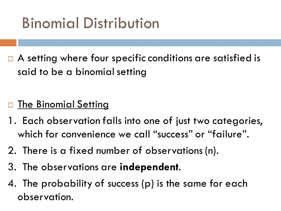 Binomial Distribution A setting where four specific conditions are satisfied is said to be a binomial setting The Binomial Setting 1. Each observation