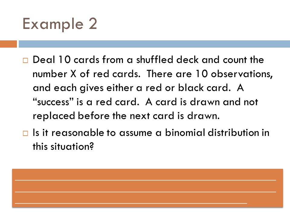 Example 2 Deal 10 cards from a shuffled deck and count the number X of red cards. There are 10 observations, and each gives either a red or black card