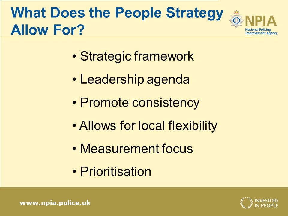 www.npia.police.uk What Does the People Strategy Allow For? Strategic framework Leadership agenda Promote consistency Allows for local flexibility Mea