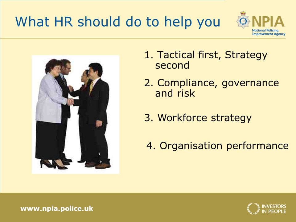 www.npia.police.uk What HR should do to help you 1. Tactical first, Strategy second 2. Compliance, governance and risk 3. Workforce strategy 4. Organi