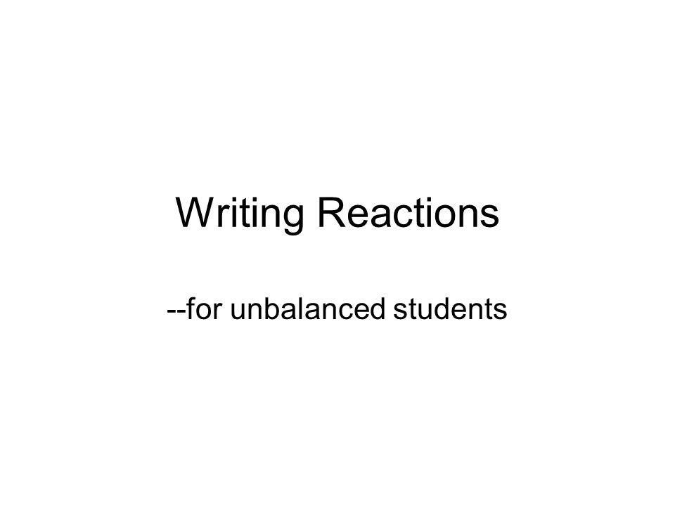 Writing Reactions --for unbalanced students