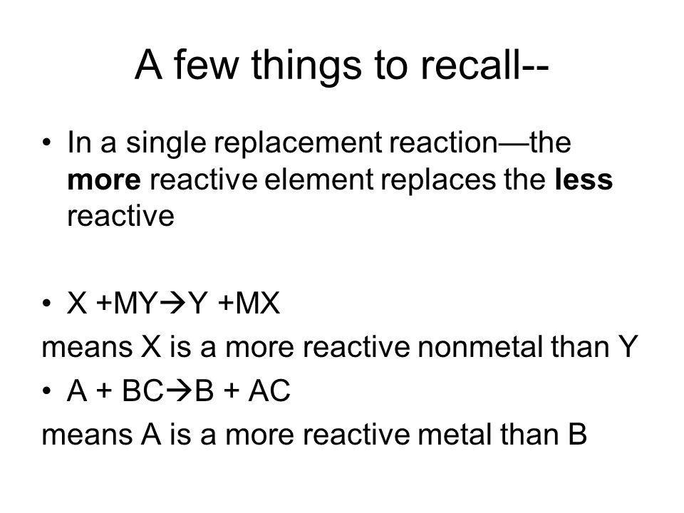 A few things to recall-- In a single replacement reactionthe more reactive element replaces the less reactive X +MY Y +MX means X is a more reactive nonmetal than Y A + BC B + AC means A is a more reactive metal than B