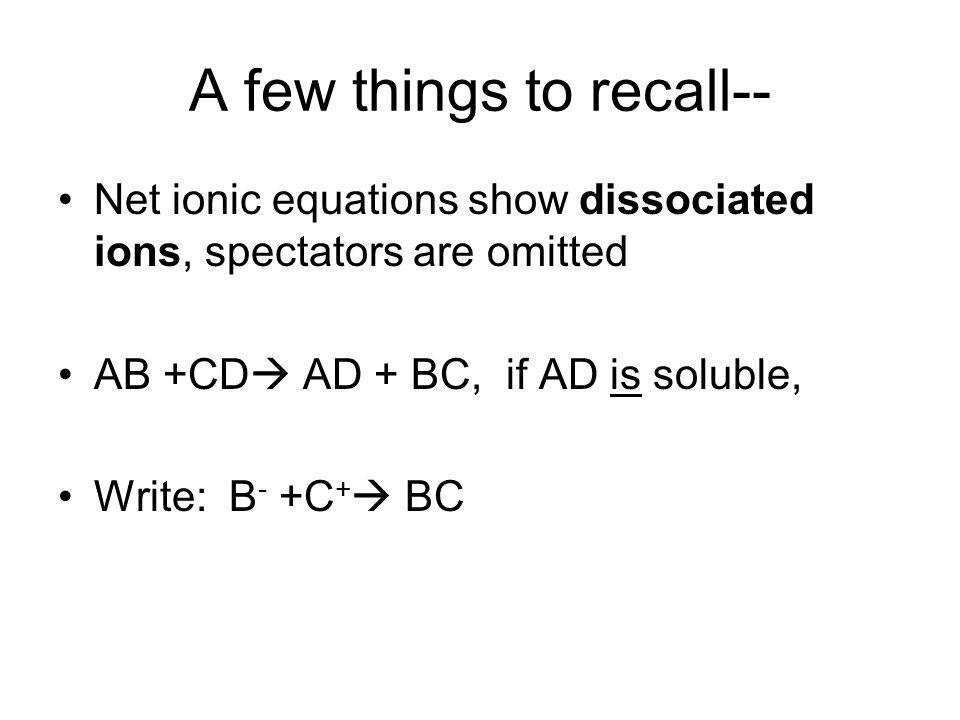 A few things to recall-- Net ionic equations show dissociated ions, spectators are omitted AB +CD AD + BC, if AD is soluble, Write: B - +C + BC