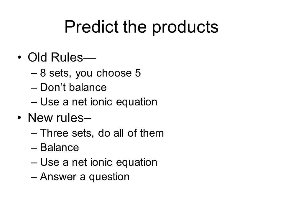 Predict the products Old Rules –8 sets, you choose 5 –Dont balance –Use a net ionic equation New rules– –Three sets, do all of them –Balance –Use a net ionic equation –Answer a question