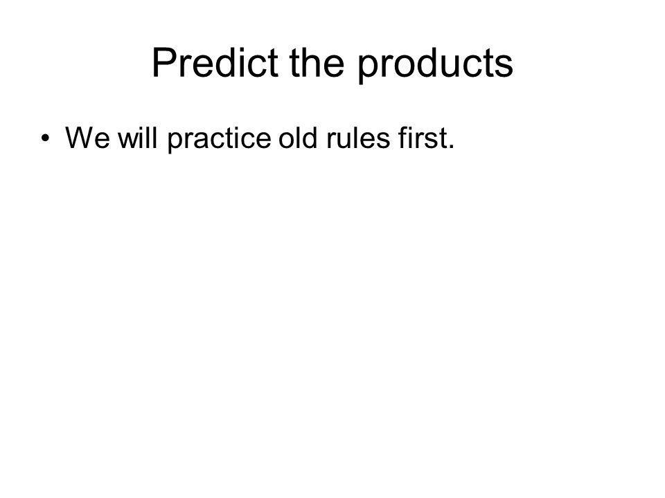 Predict the products We will practice old rules first.