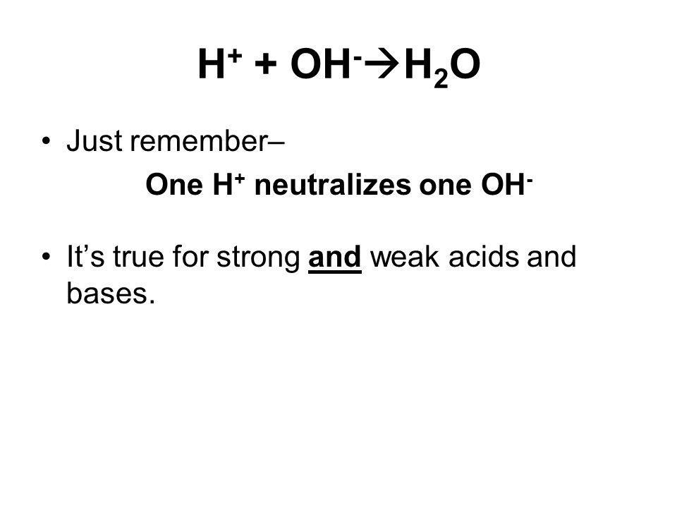 H + + OH - H 2 O Just remember– One H + neutralizes one OH - Its true for strong and weak acids and bases.
