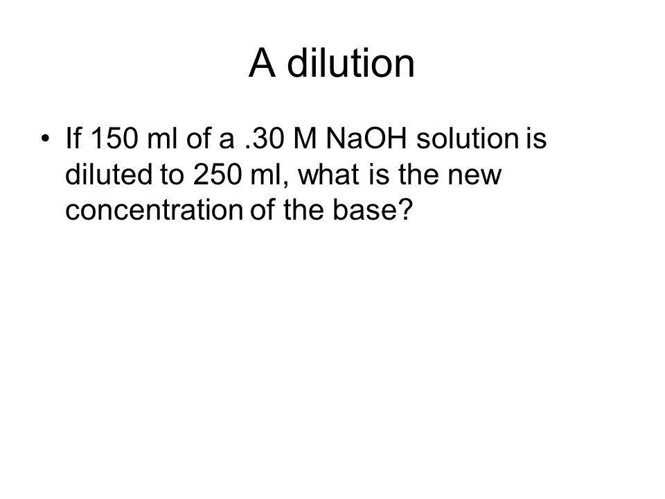 A dilution If 150 ml of a.30 M NaOH solution is diluted to 250 ml, what is the new concentration of the base?