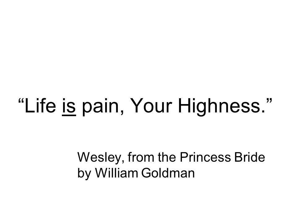 Life is pain, Your Highness. Wesley, from the Princess Bride by William Goldman