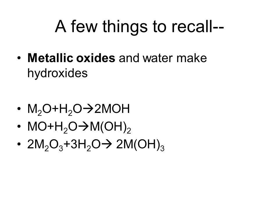 A few things to recall-- Metallic oxides and water make hydroxides M 2 O+H 2 O 2MOH MO+H 2 O M(OH) 2 2M 2 O 3 +3H 2 O 2M(OH) 3