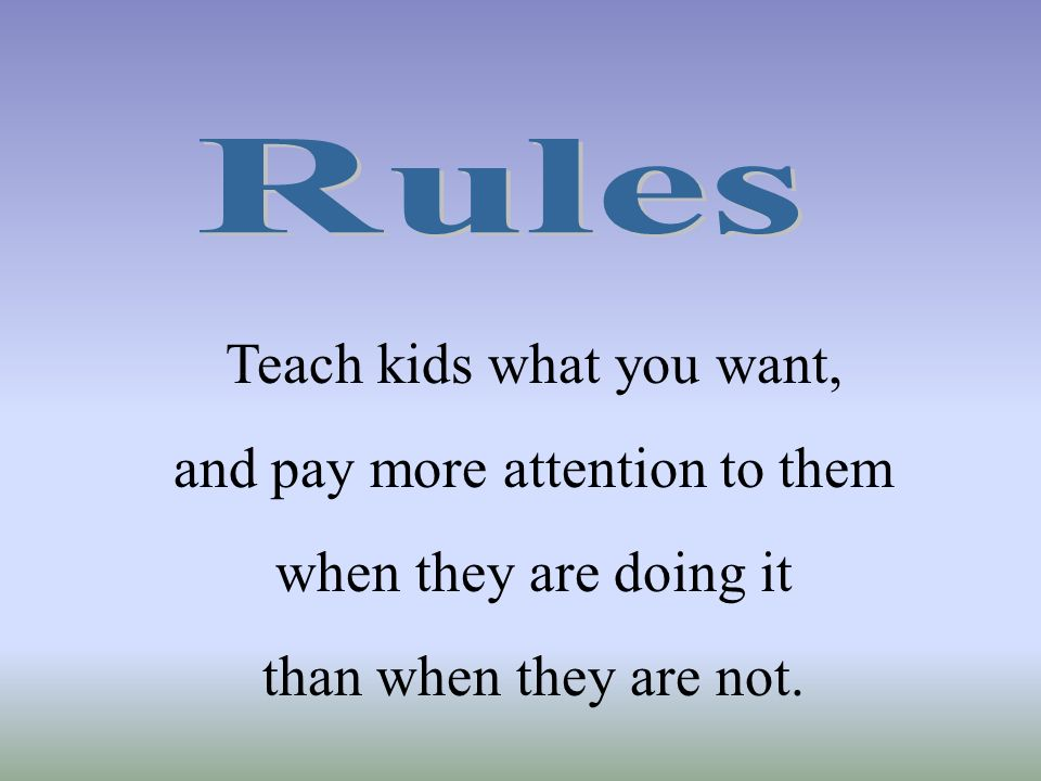 Teach kids what you want, and pay more attention to them when they are doing it than when they are not.