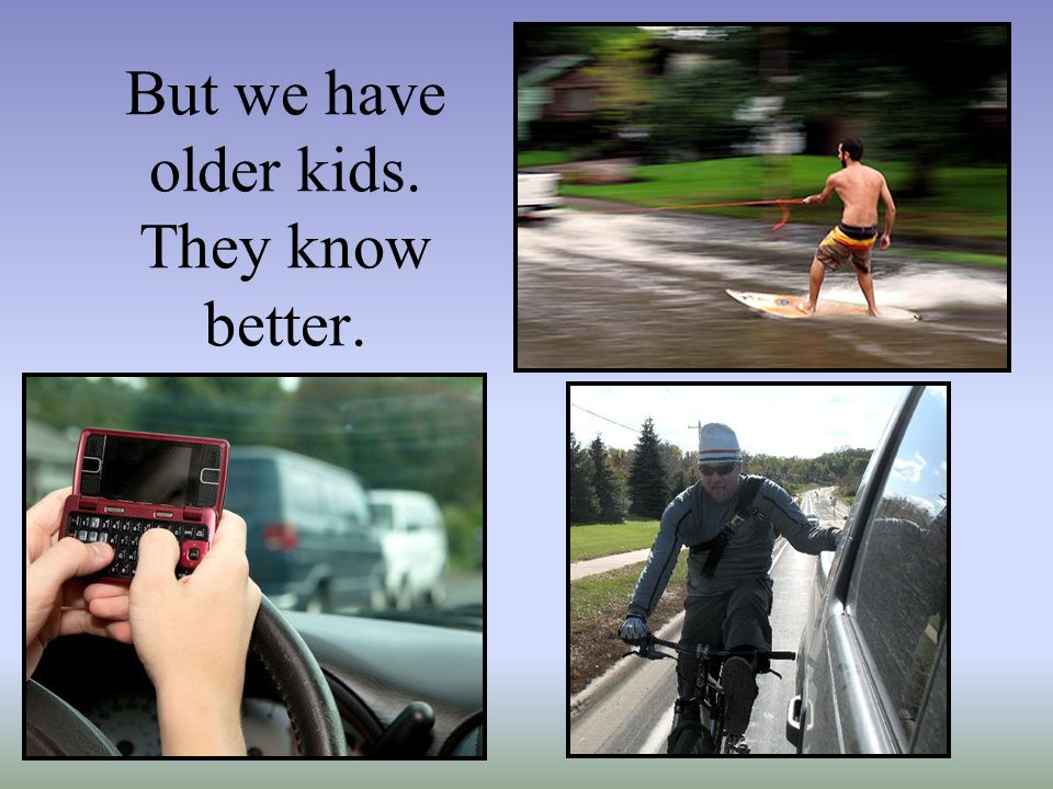But we have older kids. They know better.