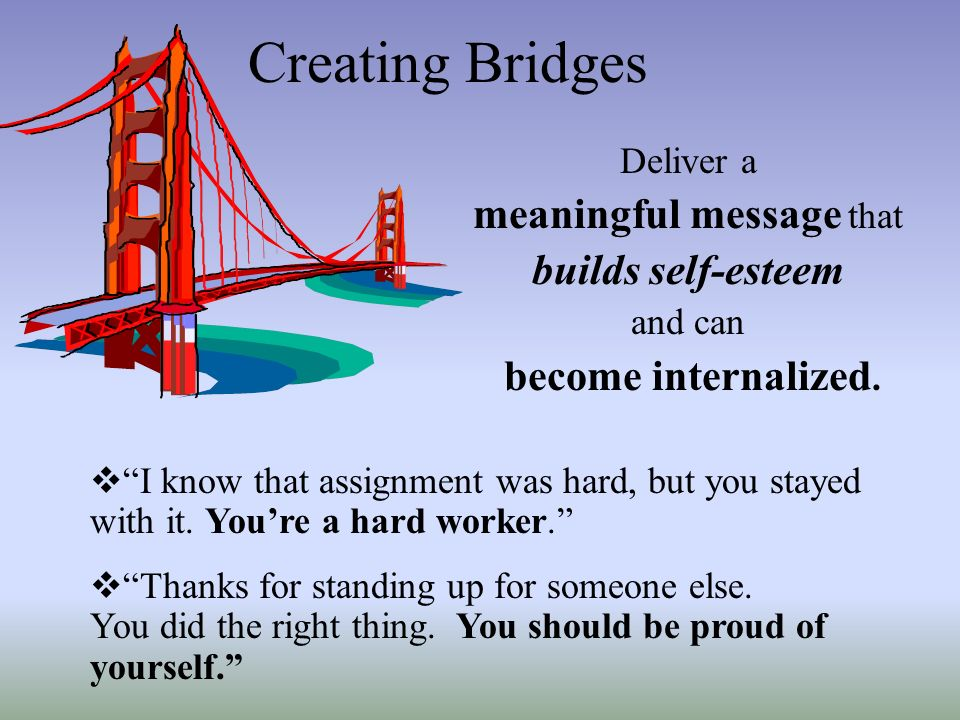 Creating Bridges Deliver a meaningful message that builds self-esteem and can become internalized. I know that assignment was hard, but you stayed wit