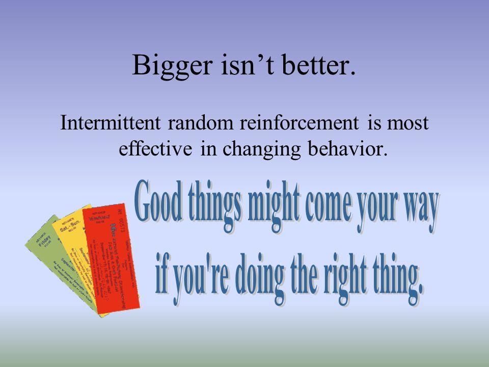 Bigger isnt better. Intermittent random reinforcement is most effective in changing behavior.
