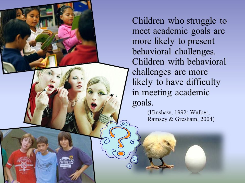 Children who struggle to meet academic goals are more likely to present behavioral challenges. Children with behavioral challenges are more likely to