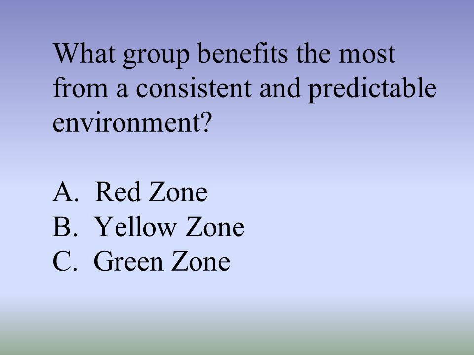 What group benefits the most from a consistent and predictable environment? A. Red Zone B. Yellow Zone C. Green Zone