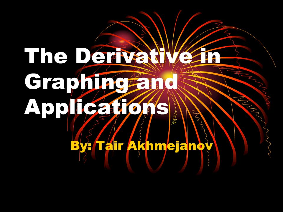 The Derivative in Graphing and Applications By: Tair Akhmejanov