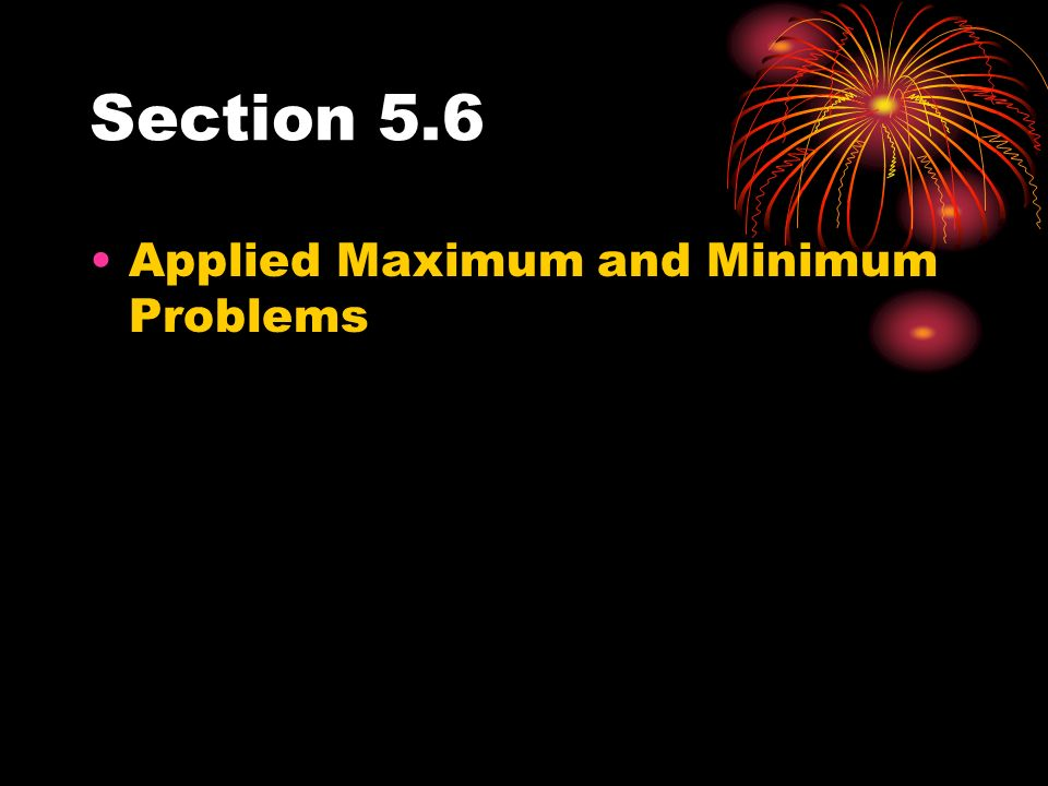 Section 5.6 Applied Maximum and Minimum Problems