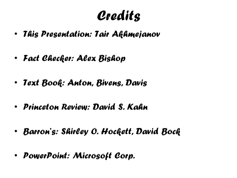 Credits This Presentation: Tair Akhmejanov Fact Checker: Alex Bishop Text Book: Anton, Bivens, Davis Princeton Review: David S. Kahn Barrons: Shirley