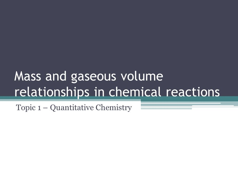 Mass and gaseous volume relationships in chemical reactions Topic 1 – Quantitative Chemistry