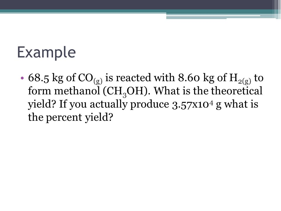 Example 68.5 kg of CO (g) is reacted with 8.60 kg of H 2(g) to form methanol (CH 3 OH). What is the theoretical yield? If you actually produce 3.57x10