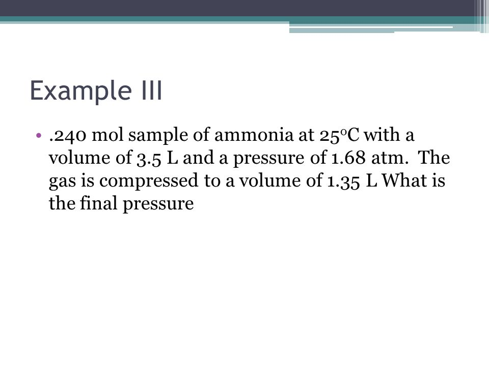 Example III.240 mol sample of ammonia at 25 o C with a volume of 3.5 L and a pressure of 1.68 atm. The gas is compressed to a volume of 1.35 L What is
