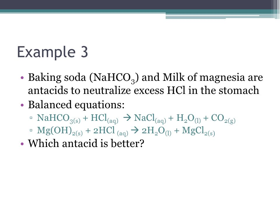 Example 3 Baking soda (NaHCO 3 ) and Milk of magnesia are antacids to neutralize excess HCl in the stomach Balanced equations: NaHCO 3(s) + HCl (aq) N
