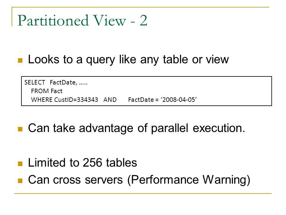 Partitioned Views Available in SQL Server Standard Available in SQL Server 2000 Created like any view Check constraints tell SQL Server which data is