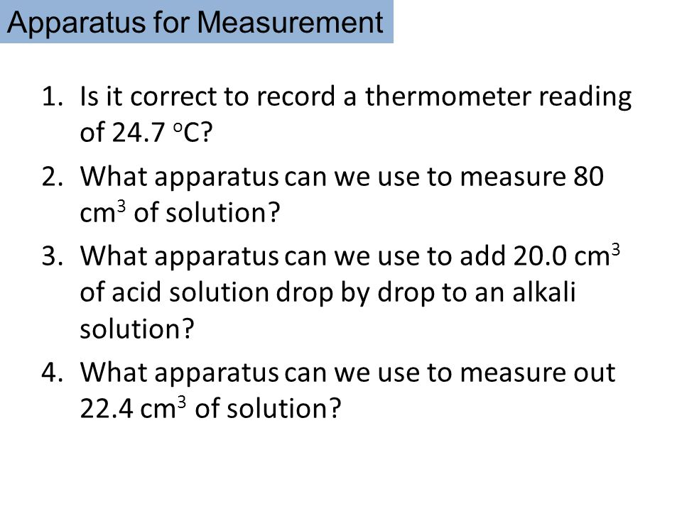 Apparatus for Measurement 1.Is it correct to record a thermometer reading of 24.7 o C? 2.What apparatus can we use to measure 80 cm 3 of solution? 3.W