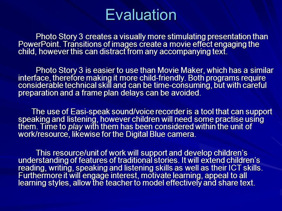 Evaluation Photo Story 3 creates a visually more stimulating presentation than PowerPoint. Transitions of images create a movie effect engaging the ch