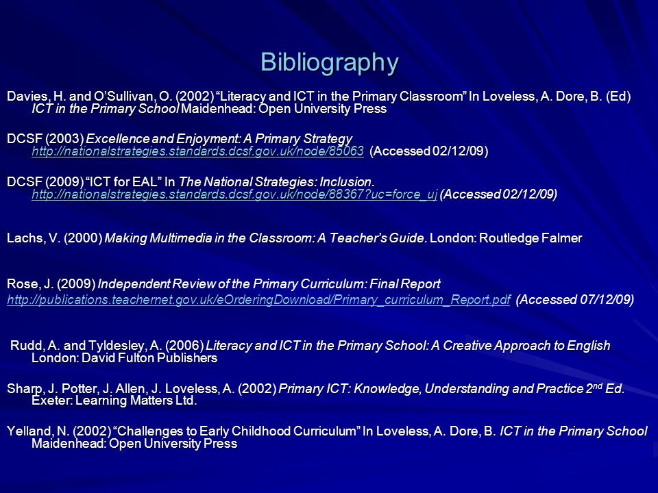 Bibliography Davies, H. and OSullivan, O. (2002) Literacy and ICT in the Primary Classroom In Loveless, A. Dore, B. (Ed) ICT in the Primary School Mai