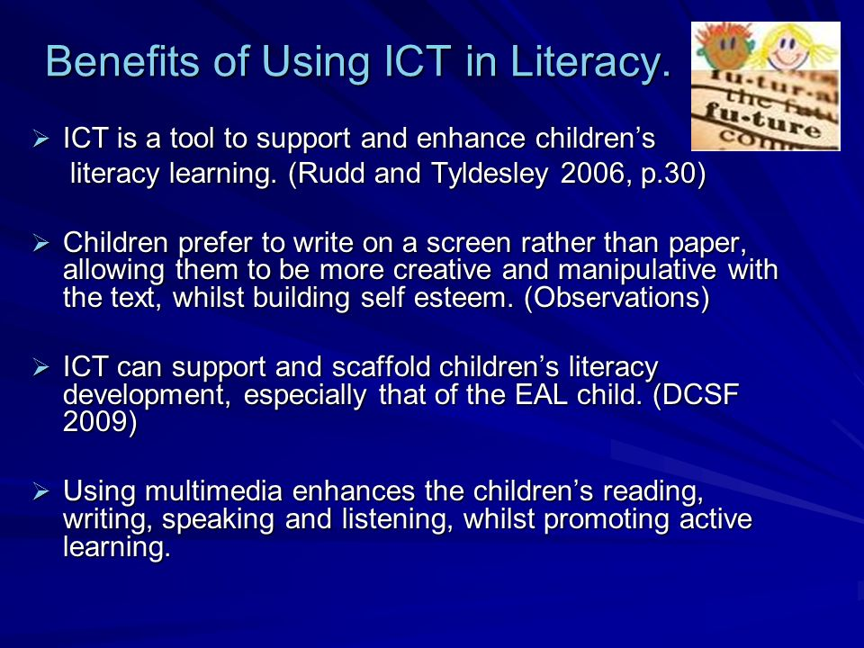 Benefits of Using ICT in Literacy. ICT is a tool to support and enhance childrens ICT is a tool to support and enhance childrens literacy learning. (R