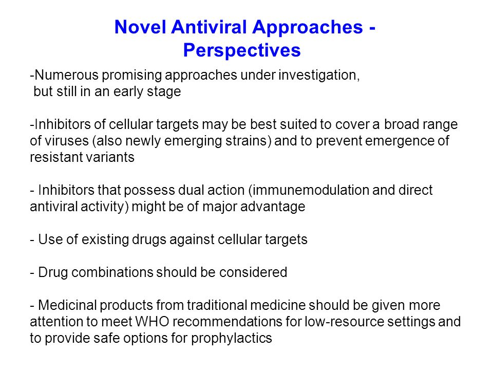 Novel Antiviral Approaches - Perspectives -Numerous promising approaches under investigation, but still in an early stage -Inhibitors of cellular targets may be best suited to cover a broad range of viruses (also newly emerging strains) and to prevent emergence of resistant variants - Inhibitors that possess dual action (immunemodulation and direct antiviral activity) might be of major advantage - Use of existing drugs against cellular targets - Drug combinations should be considered - Medicinal products from traditional medicine should be given more attention to meet WHO recommendations for low-resource settings and to provide safe options for prophylactics