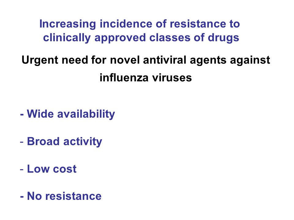 Urgent need for novel antiviral agents against influenza viruses - Wide availability - Broad activity - Low cost - No resistance Increasing incidence of resistance to clinically approved classes of drugs