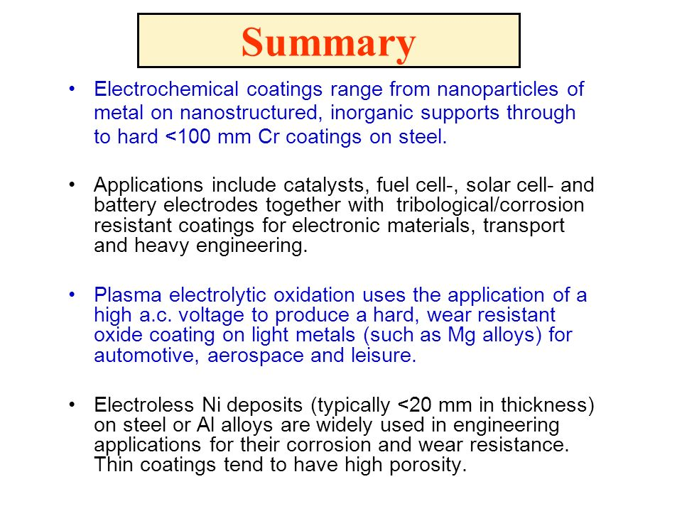 Summary Electrochemical coatings range from nanoparticles of metal on nanostructured, inorganic supports through to hard <100 mm Cr coatings on steel.
