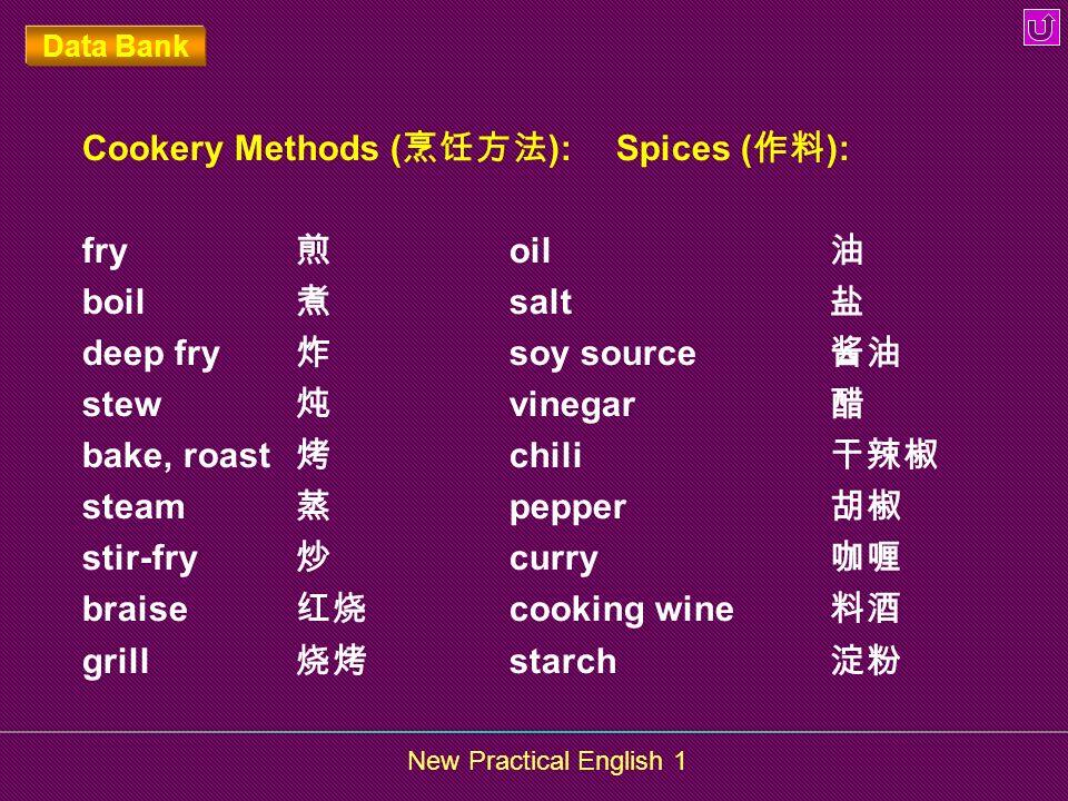 New Practical English 1 Data Bank Cookery Methods ( ): Spices ( ): fry oil boil salt deep fry soy source stew vinegar bake, roast chili steam pepper s
