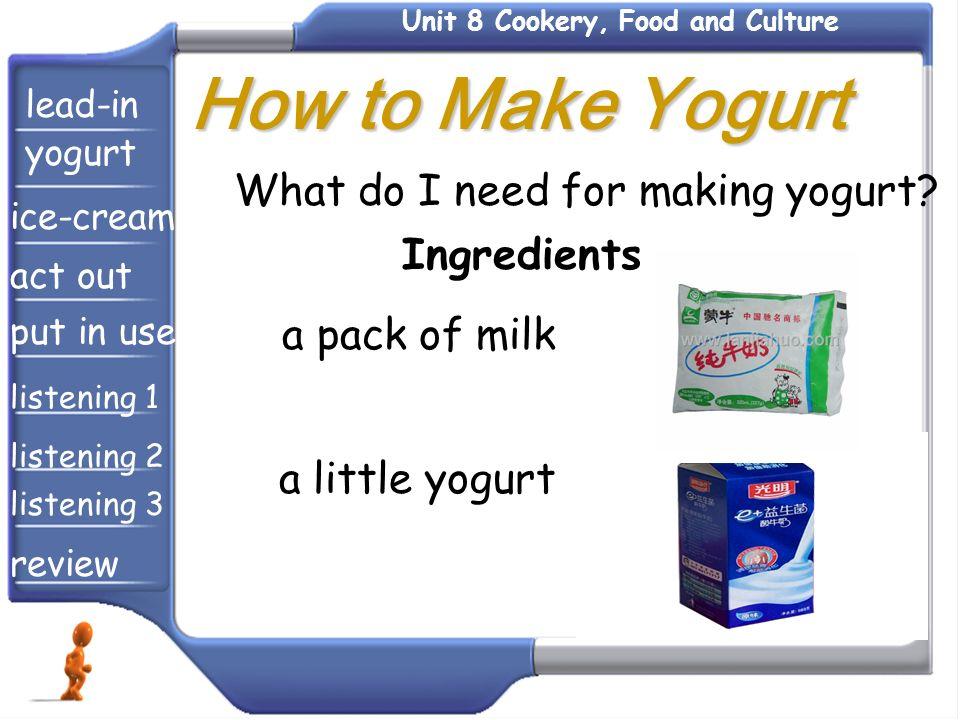 Ingredients a pack of milk What do I need for making yogurt? a little yogurt How to Make Yogurt How to Make Yogurt lead-in yogurt ice-cream act out pu