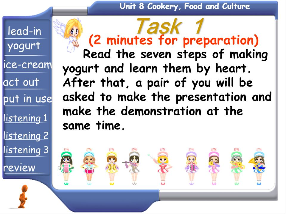 Task 1 Task 1 Read the seven steps of making yogurt and learn them by heart. After that, a pair of you will be asked to make the presentation and make