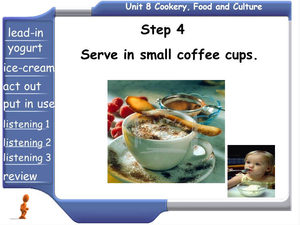 Step 4 Serve in small coffee cups. lead-in yogurt ice-cream act out put in use listening 1 listening 2 listening 3 review Unit 8 Cookery, Food and Cul