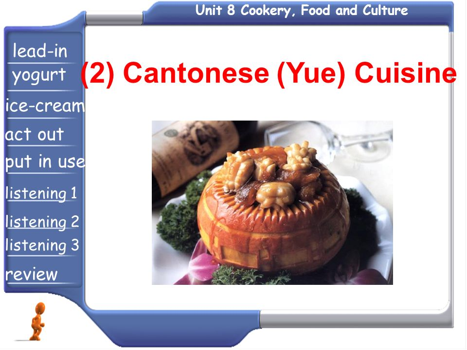 Unit 8 Cookery, Food and Culture (2) Cantonese (Yue) Cuisine lead-in yogurt ice-cream act out put in use listening 1 listening 2 listening 3 review