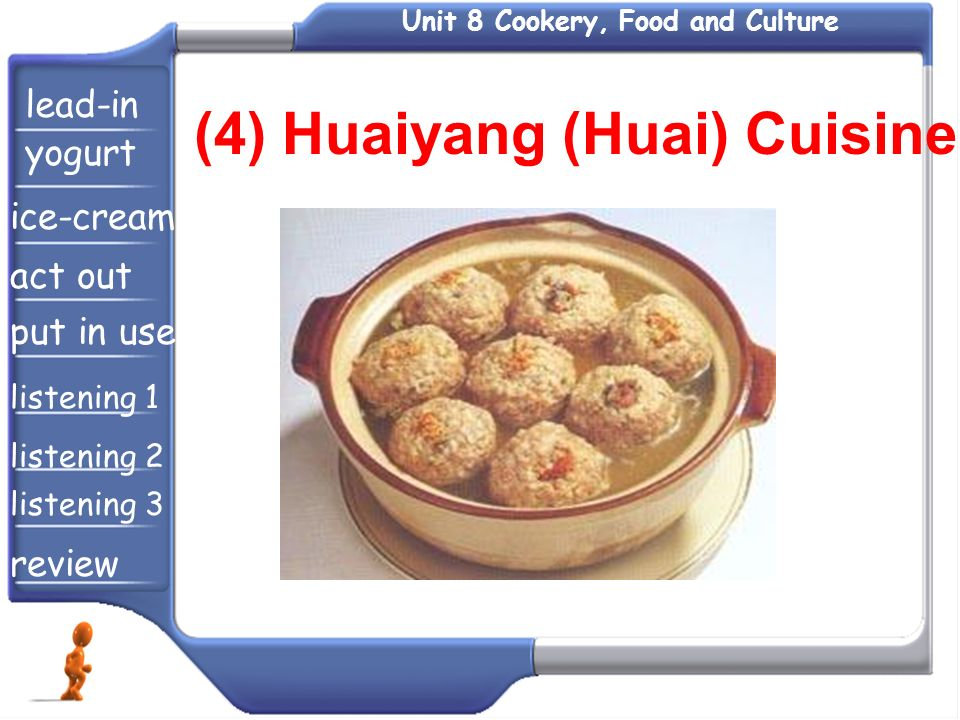 Unit 8 Cookery, Food and Culture (4) Huaiyang (Huai) Cuisine lead-in yogurt ice-cream act out put in use listening 1 listening 2 listening 3 review