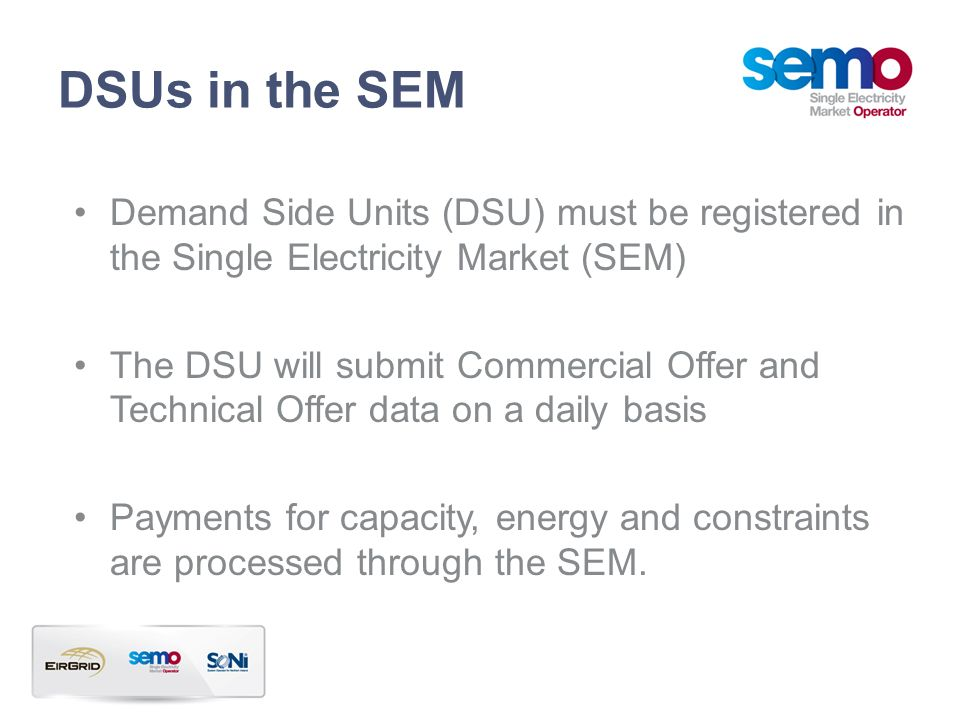 DSUs in the SEM Demand Side Units (DSU) must be registered in the Single Electricity Market (SEM) The DSU will submit Commercial Offer and Technical O