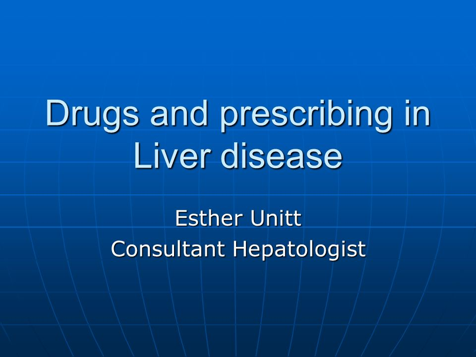 Drugs and prescribing in Liver disease Esther Unitt Consultant Hepatologist