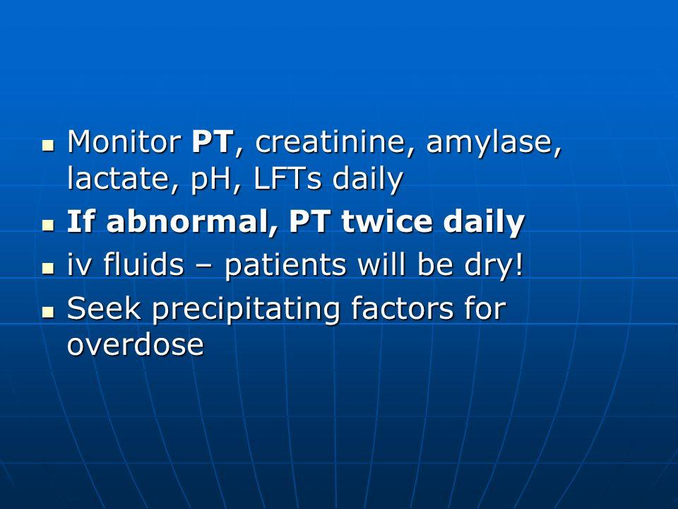 Monitor PT, creatinine, amylase, lactate, pH, LFTs daily Monitor PT, creatinine, amylase, lactate, pH, LFTs daily If abnormal, PT twice daily If abnor