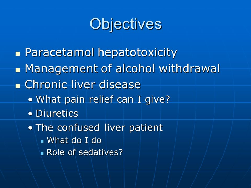 Objectives Paracetamol hepatotoxicity Paracetamol hepatotoxicity Management of alcohol withdrawal Management of alcohol withdrawal Chronic liver disea